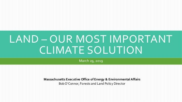 LAND – OUR MOST IMPORTANT CLIMATE SOLUTION March 29, 2019 Massachusetts Executive Office of Energy & Environmental Affairs...