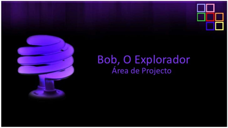 Bob, O Explorador<br />Área de Projecto<br />