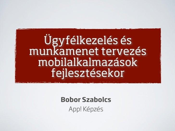 Ügyfélkezelés ésmunkamenet tervezés mobilalkalmazások   fejlesztésekor     Bobor Szabolcs       App! Képzés