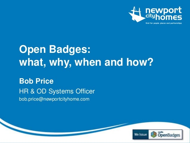 Open Badges:  what, why, when and how?  Bob Price  HR & OD Systems Officer  bob.price@newportcityhome.com