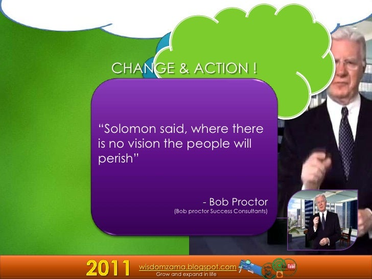 "CHANGE & ACTION !<br />""Solomon said, where there is no vision the people will perish""<br />- Bob Proctor<br />(Bob procto..."