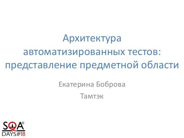 Архитектура автоматизированных тестов: представление предметной области Екатерина Боброва Тамтэк