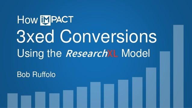3xed Conversions Using the ResearchXL Model How Bob Ruffolo