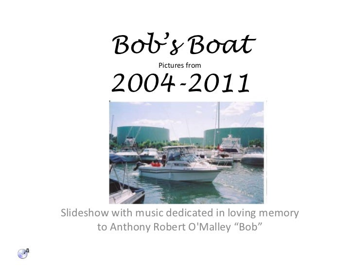 """Bob's BoatPictures from2004-2011<br />Slideshow with music dedicated in loving memory to Anthony Robert O'Malley """"Bob""""<br />"""