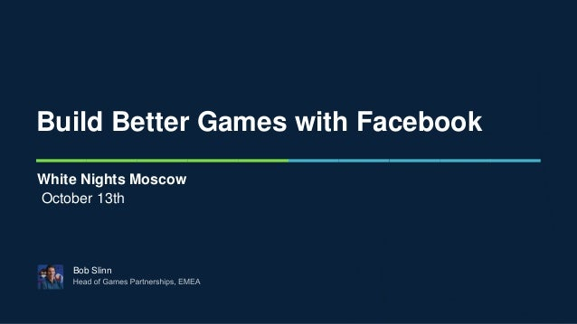 Build Better Games with Facebook Bob Slinn White Nights Moscow October 13th