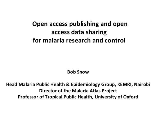 Open access publishing and open access data sharing for malaria research and control Bob Snow Head Malaria Public Health &...
