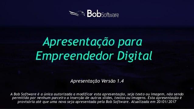 Apresentação para Empreendedor Digital A Bob Software é a única autorizada a modificar esta apresentação, seja texto ou im...
