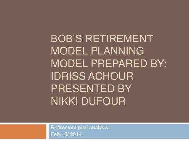 BOB'S RETIREMENT MODEL PLANNING MODEL PREPARED BY: IDRISS ACHOUR PRESENTED BY NIKKI DUFOUR Retirement plan analysis Feb/15...