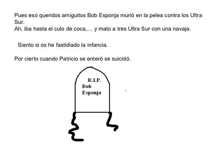 Pues eso queridos amiguitos Bob Esponja murió en la pelea contra los Ultra Sur. Ah, iba hasta el culo de coca,… y mato a t...