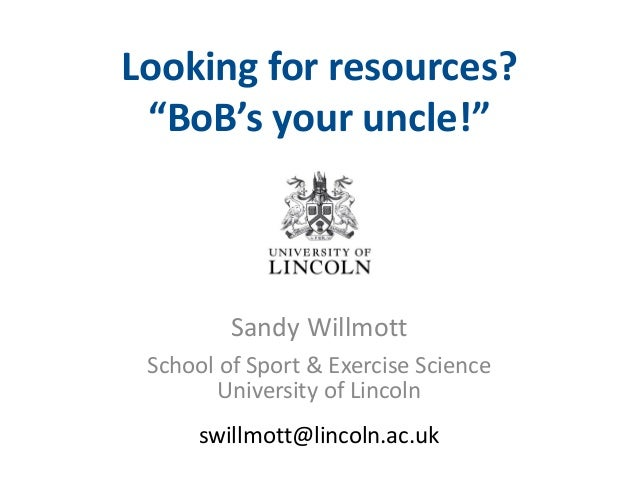 """Looking for resources? """"BoB's your uncle!""""  Sandy Willmott School of Sport & Exercise Science University of Lincoln swillm..."""