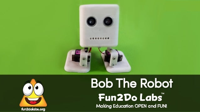 Making Education OPEN and FUN! Bob The Robot Fun Do Labs TM 2 fun2dolabs.org