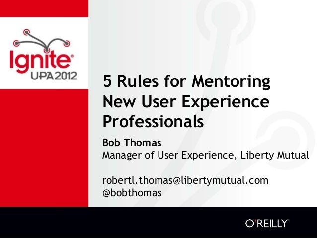 5 Rules for Mentoring New User Experience Professionals Bob Thomas Manager of User Experience, Liberty Mutual robertl.thom...