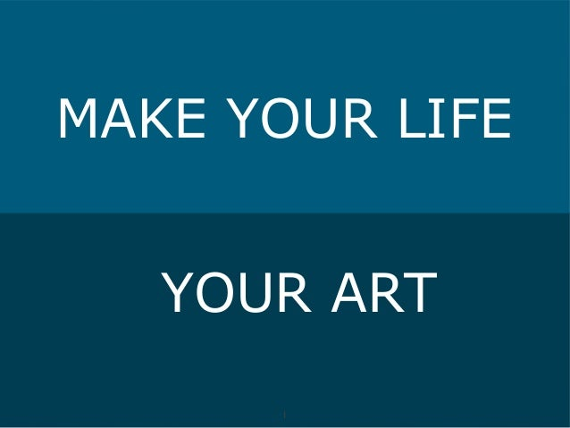 MAKE YOUR LIFE   YOUR ART      1      1