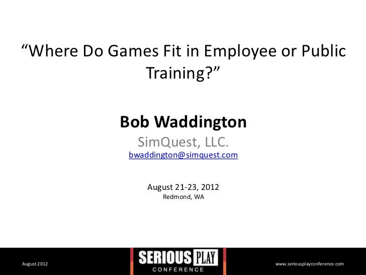 """Where Do Games Fit in Employee or Public             Training?""              Bob Waddington               SimQuest, LLC. ..."