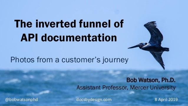 @bobwatsonphd docsbydesign.com 8 April 2019 Bob Watson, Ph.D. Assistant Professor, Mercer University The inverted funnel o...