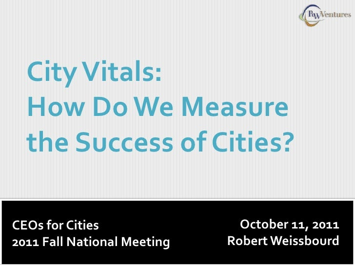 City Vitals:  How Do We Measure  the Success of Cities?CEOs for Cities                October 11, 20112011 Fall National M...