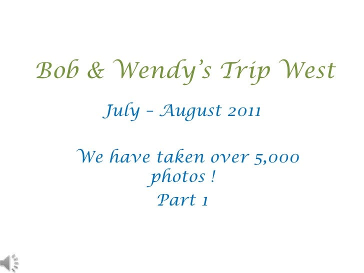 Bob & Wendy's Trip West<br />July – August 2011 <br />  We have taken over 5,000 photos !   <br />Part 1<br />