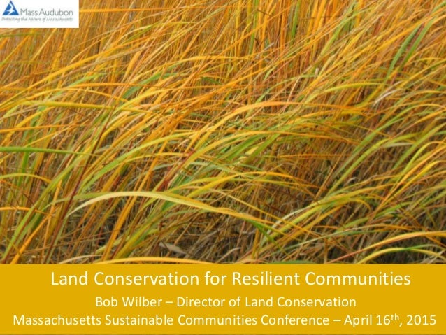 Land Conservation for Resilient Communities Bob Wilber – Director of Land Conservation Massachusetts Sustainable Communiti...