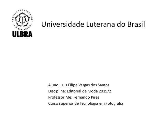Universidade Luterana do Brasil Aluno: Luis Filipe Vargas dos Santos Disciplina: Editorial de Moda 2015/2 Professor Me: Fe...
