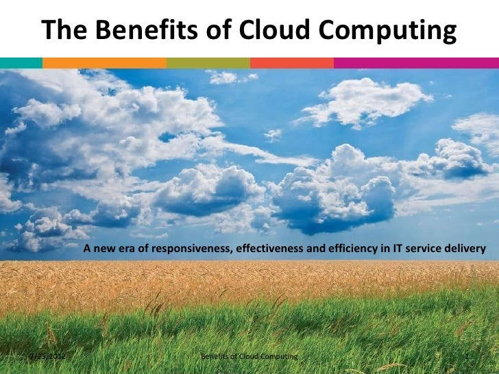 The Benefits of Cloud Computing            A new era of responsiveness, effectiveness and efficiency in IT service deliver...