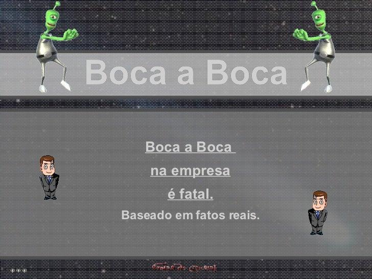 Boca a Boca Boca a Boca Boca a Boca Boca a Boca  na empresa é fatal. Baseado em fatos reais.