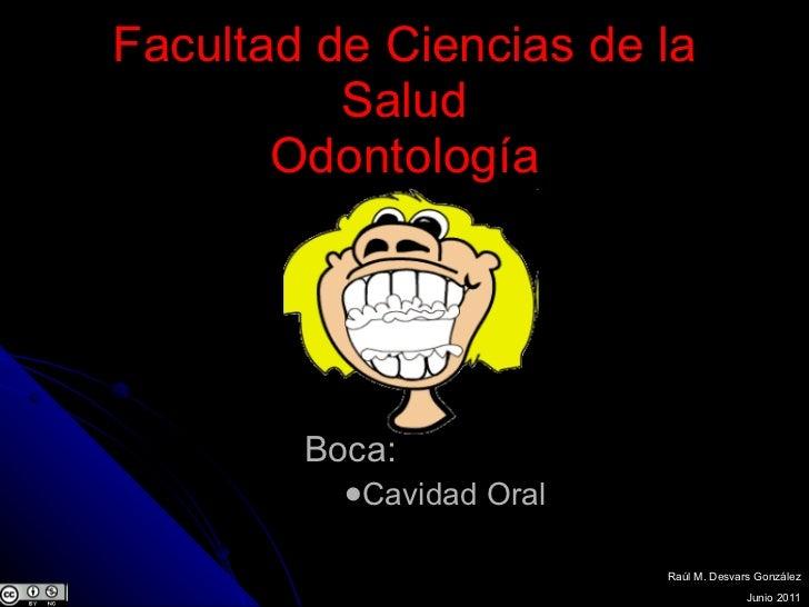 Facultad de Ciencias de la Salud Odontología <ul><li>Boca: </li></ul><ul><ul><li>Cavidad Oral </li></ul></ul>Raúl M. Desva...