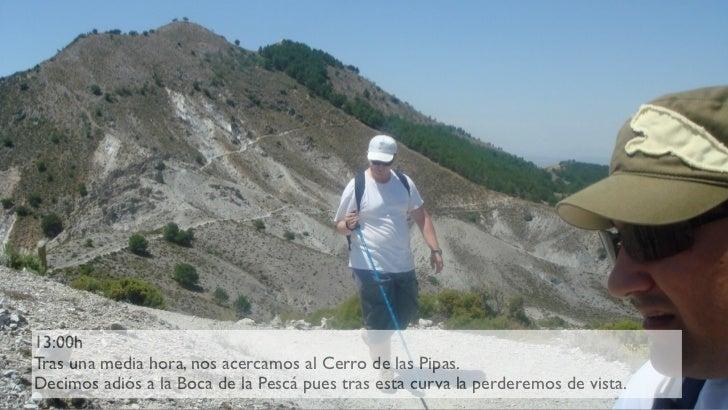 13:00h Tras una media hora, nos acercamos al Cerro de las Pipas. Decimos adiós a la Boca de la Pescá pues tras esta curva ...