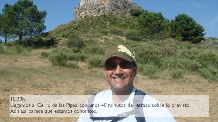 10:30h Llegamos al Cerro de las Pipas, con unos 40 minutos de retraso sobre lo previsto. Aún así, parece que estamos conte...