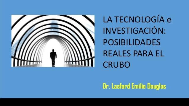 LA TECNOLOGÍA e INVESTIGACIÓN: POSIBILIDADES REALES PARA EL CRUBO Dr. Lasford Emilio Douglas
