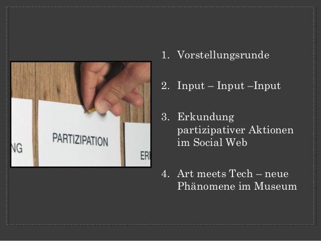 1. Vorstellungsrunde2. Input – Input –Input3. Erkundung   partizipativer Aktionen   im Social Web4. Art meets Tech – neue ...