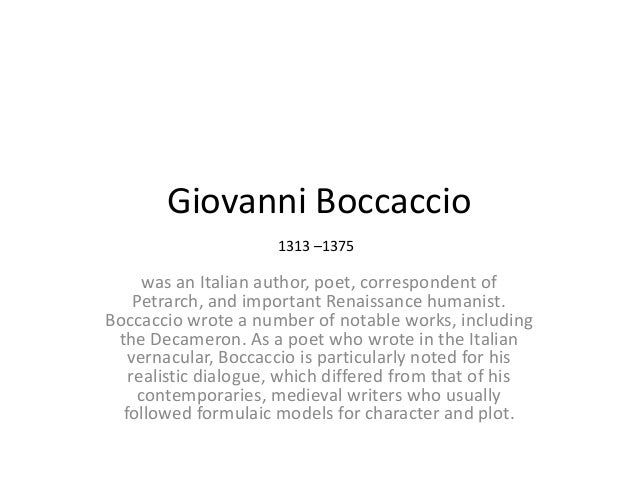 Giovanni Boccaccio 1313 –1375  was an Italian author, poet, correspondent of Petrarch, and important Renaissance humanist....