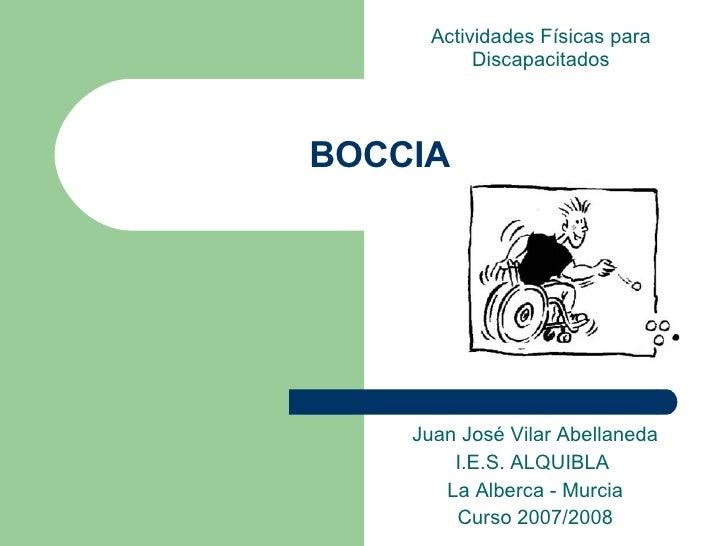 BOCCIA Juan José Vilar Abellaneda I.E.S. ALQUIBLA  La Alberca - Murcia Curso 2007/2008 Actividades Físicas para Discapacit...