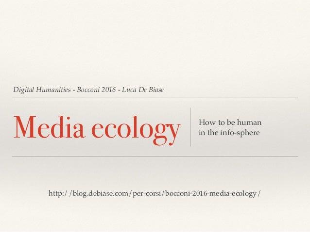 Digital Humanities - Bocconi 2016 - Luca De Biase Media ecology How to be human in the info-sphere http://blog.debiase.com...