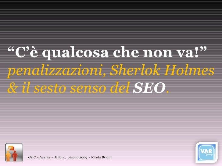 """"""" C'è qualcosa che non va!"""" penalizzazioni, Sherlok Holmes & il sesto senso del  SEO . GT Conference – Milano,  giugno 200..."""