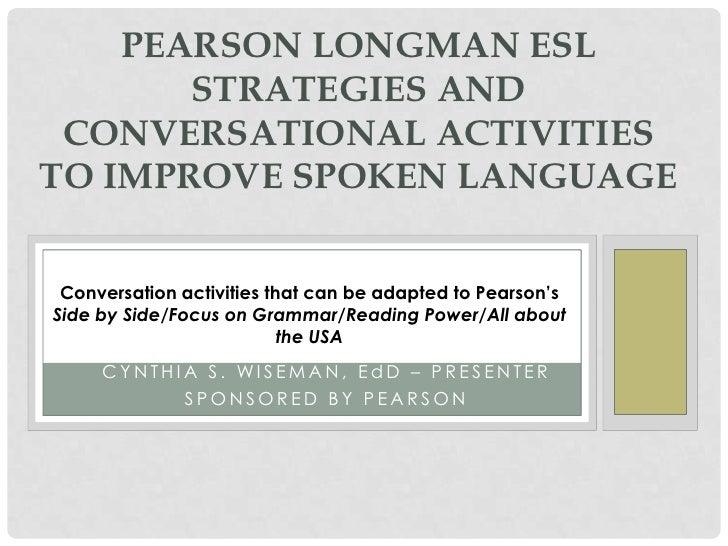 PEARSON LONGMAN ESL       STRATEGIES AND CONVERSATIONAL ACTIVITIESTO IMPROVE SPOKEN LANGUAGE Conversation activities that ...
