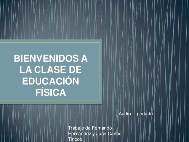 BIENVENIDOS A LA CLASE DE EDUCACIÓN FÍSICA Audio… portada Trabajo de Fernando Hernández y Juan Carlos Tinoco