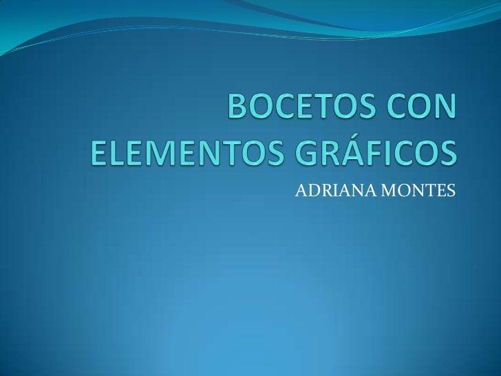 BOCETOS CON ELEMENTOS GRÁFICOS<br />ADRIANA MONTES<br />