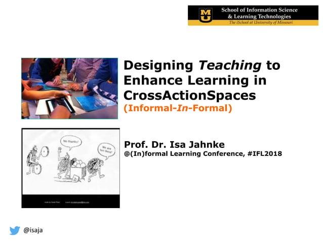 @isaja Designing Teaching to Enhance Learning in CrossActionSpaces (Informal-In-Formal) Prof. Dr. Isa Jahnke @(In)formal L...