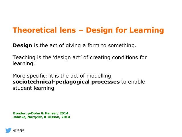 @isaja Theoretical lens – Design for Learning Design is the act of giving a form to something. Teaching is the 'design act...