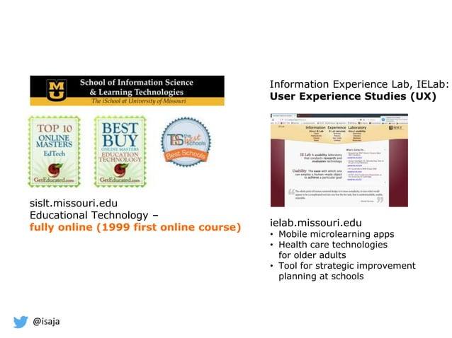 @isaja sislt.missouri.edu Educational Technology – fully online (1999 first online course) Information Experience Lab, IEL...