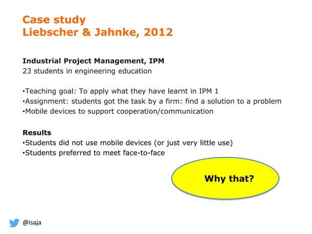 @isaja Case study Liebscher & Jahnke, 2012 Industrial Project Management, IPM 23 students in engineering education •Teachi...