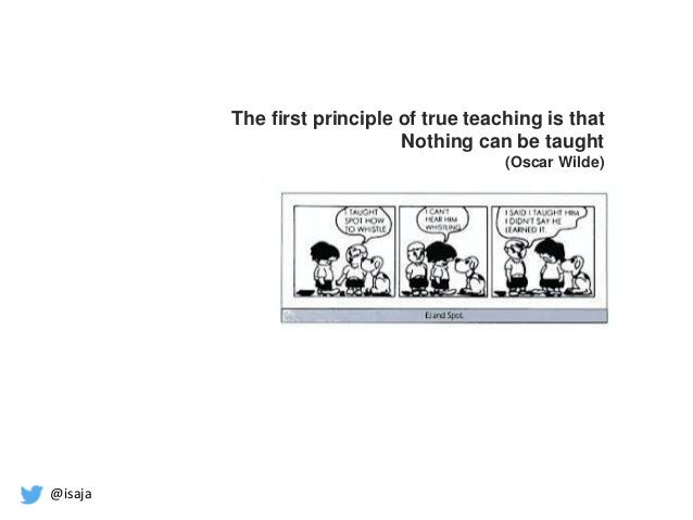 @isaja The first principle of true teaching is that Nothing can be taught (Oscar Wilde)