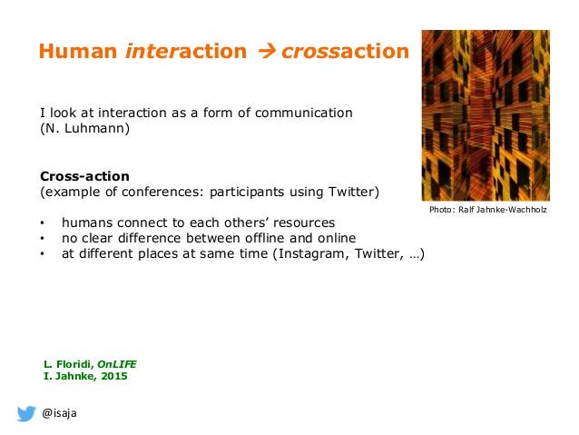@isaja Human interaction  crossaction I look at interaction as a form of communication (N. Luhmann) Cross-action (example...