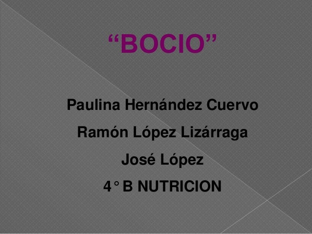 """BOCIO"" Paulina Hernández Cuervo Ramón López Lizárraga José López 4° B NUTRICION"