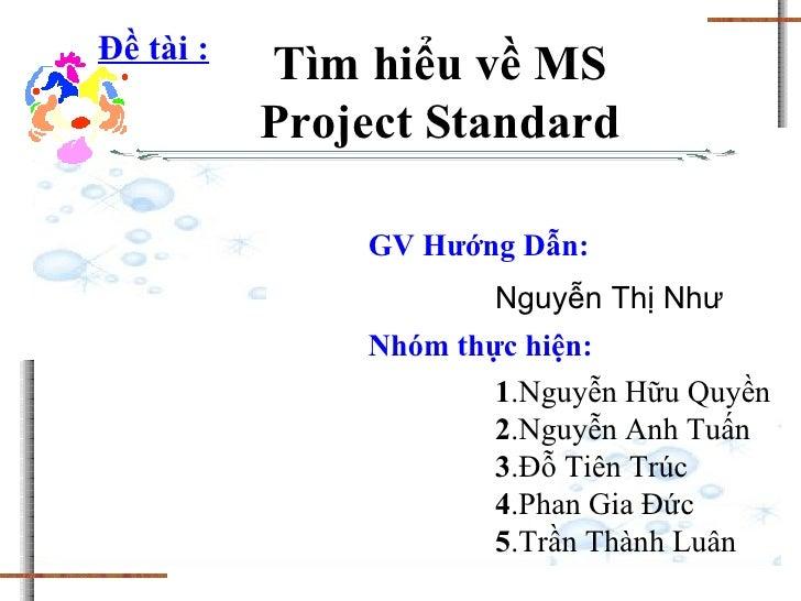 Tìm hiểu về MS Project Standard Đề tài : Nguyễn Thị Như Nhóm thực hiện: 1 .Nguyễn Hữu Quyền 2 .Nguyễn Anh Tuấn 3 .Đỗ Tiên ...