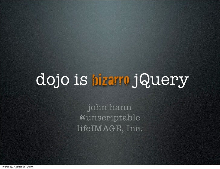 dojo is bizarro jQuery                                     john hann                                   @unscriptable      ...