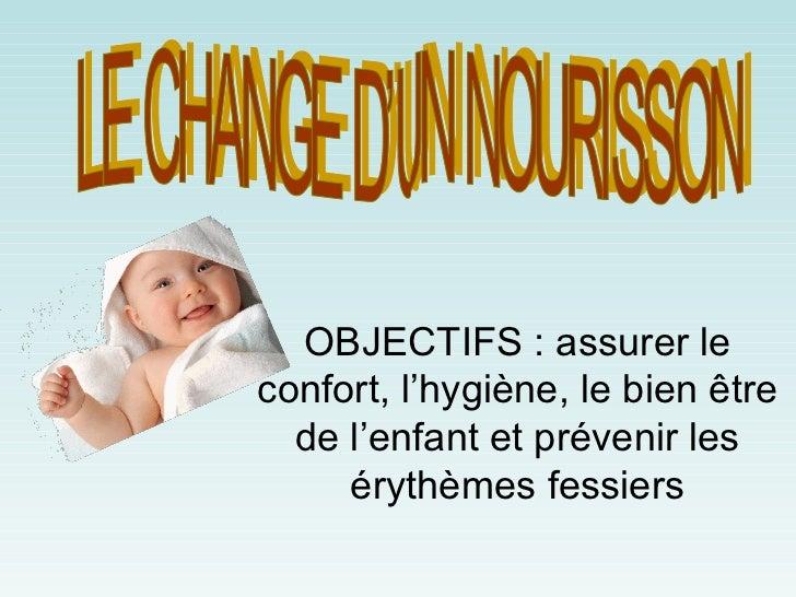 OBJECTIFS : assurer leconfort, l'hygiène, le bien être  de l'enfant et prévenir les     érythèmes fessiers