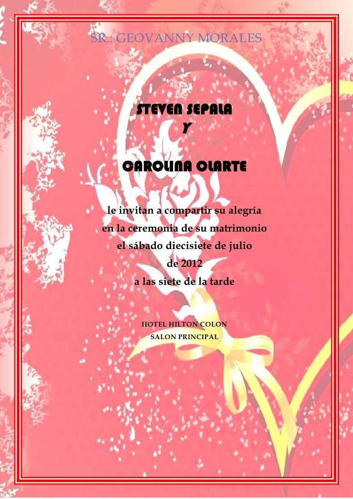 SR.: GEOVANNY MORALES        STEVEN SEPALA                 Y     CAROLINA OLARTE  le invitan a compartir su alegría en la ...
