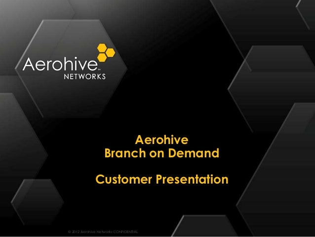 Aerohive                   Branch on Demand              Customer Presentation© 2012 Aerohive Networks CONFIDENTIAL