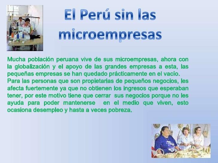 El Perú sin las microempresas<br />Mucha población peruana vive de sus microempresas, ahora con la globalización y el apoy...